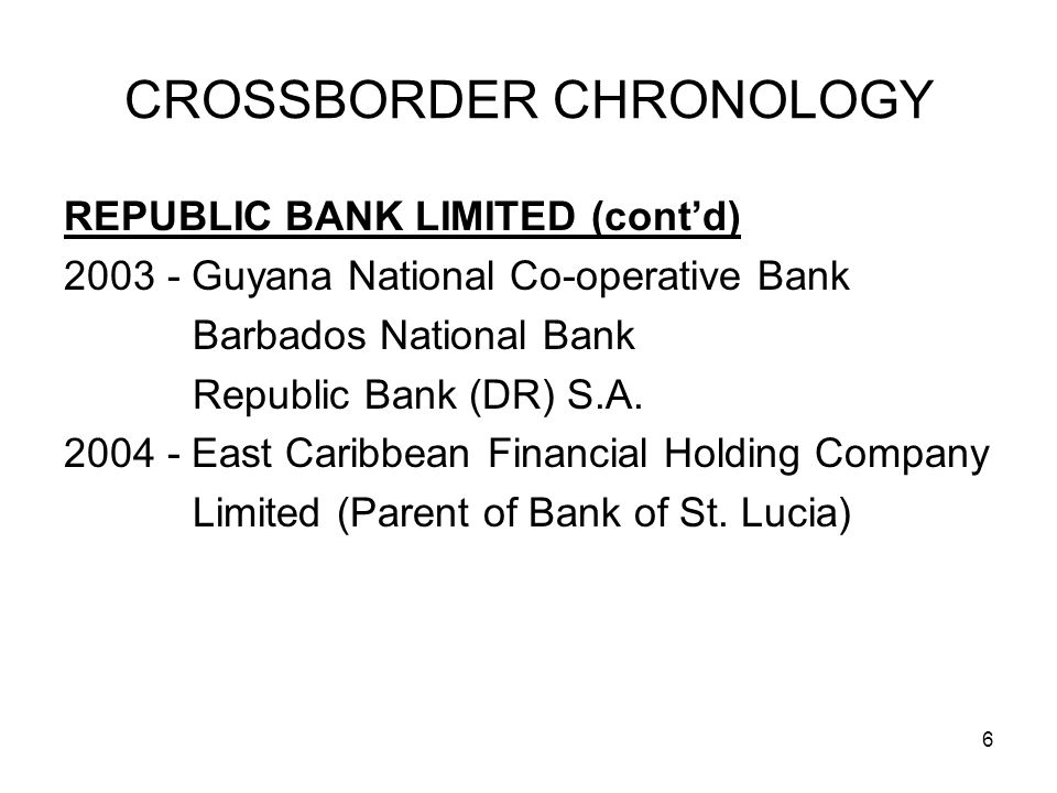6 CROSSBORDER CHRONOLOGY REPUBLIC BANK LIMITED (contd) 2003 - Guyana National Co-operative Bank Barbados National Bank Republic Bank (DR) S.A.