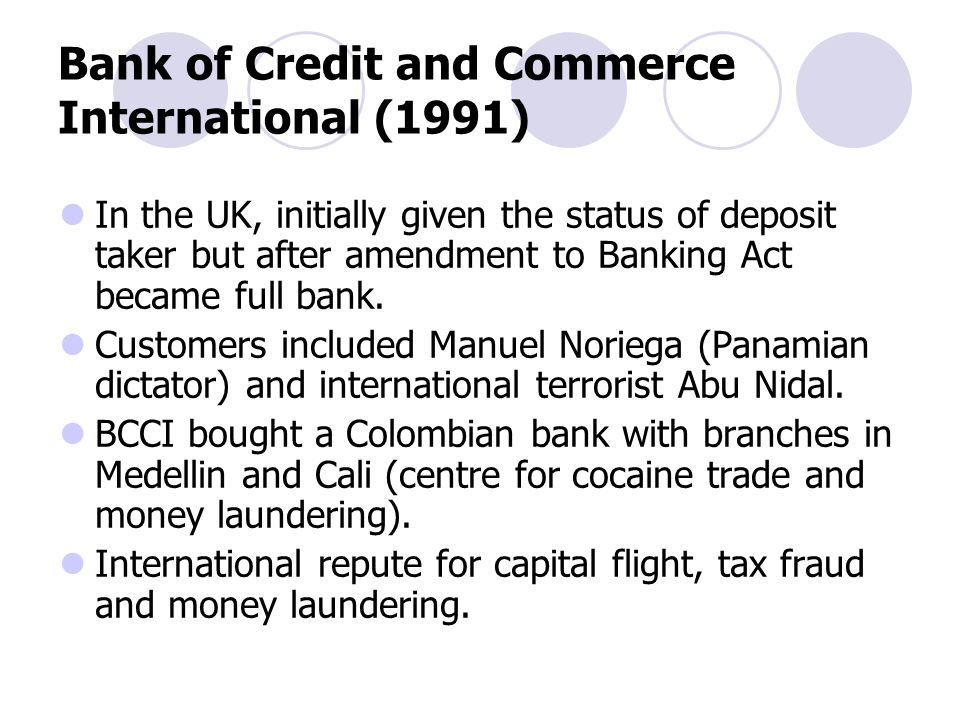 Bank of Credit and Commerce International (1991) In the UK, initially given the status of deposit taker but after amendment to Banking Act became full bank.