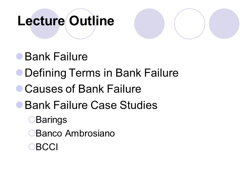 Lecture Outline Bank Failure Defining Terms in Bank Failure Causes of Bank Failure Bank Failure Case Studies Barings Banco Ambrosiano BCCI