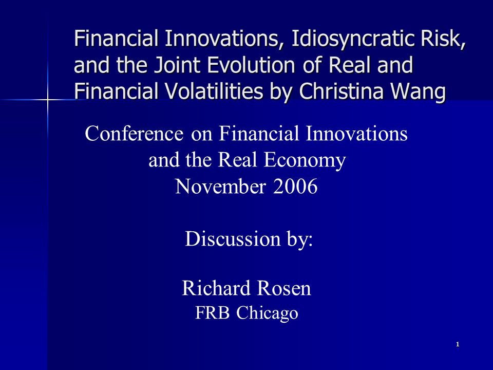 1 Financial Innovations, Idiosyncratic Risk, and the Joint Evolution of Real and Financial Volatilities by Christina Wang Conference on Financial Innovations and the Real Economy November 2006 Discussion by: Richard Rosen FRB Chicago