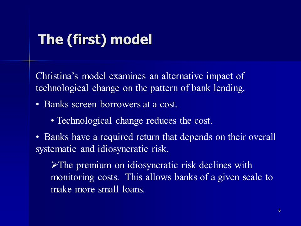 6 The (first) model Christinas model examines an alternative impact of technological change on the pattern of bank lending.