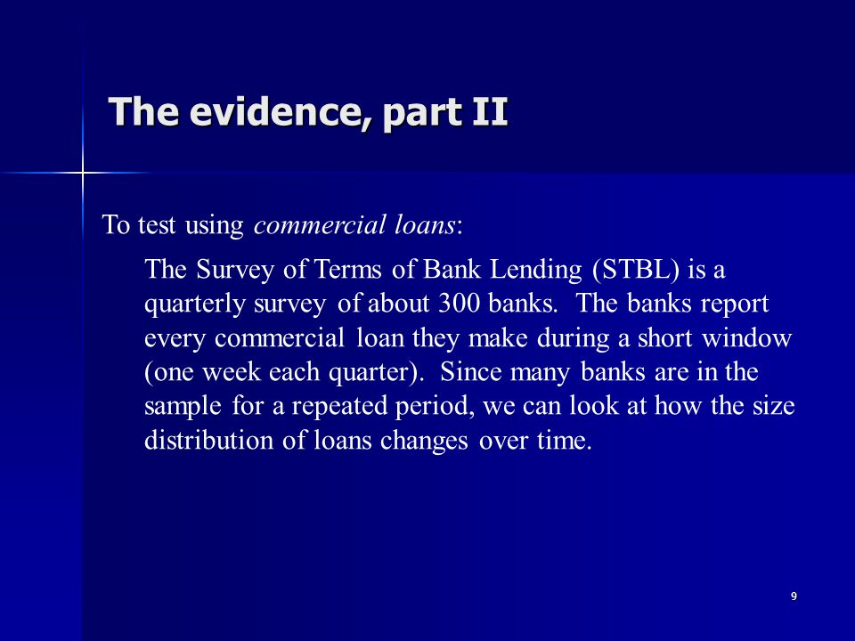 9 The evidence, part II To test using commercial loans: The Survey of Terms of Bank Lending (STBL) is a quarterly survey of about 300 banks.