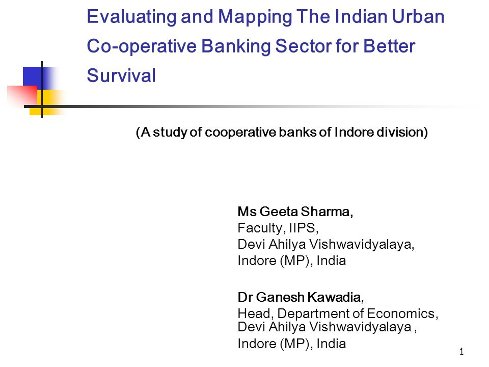 1 Evaluating and Mapping The Indian Urban Co-operative Banking Sector for Better Survival Ms Geeta Sharma, Faculty, IIPS, Devi Ahilya Vishwavidyalaya, Indore (MP), India Dr Ganesh Kawadia, Head, Department of Economics, Devi Ahilya Vishwavidyalaya, Indore (MP), India (A study of cooperative banks of Indore division)