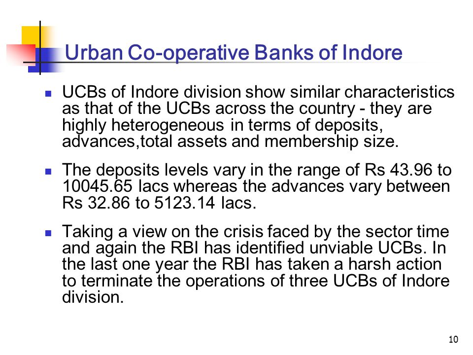 10 Urban Co-operative Banks of Indore UCBs of Indore division show similar characteristics as that of the UCBs across the country - they are highly heterogeneous in terms of deposits, advances,total assets and membership size.