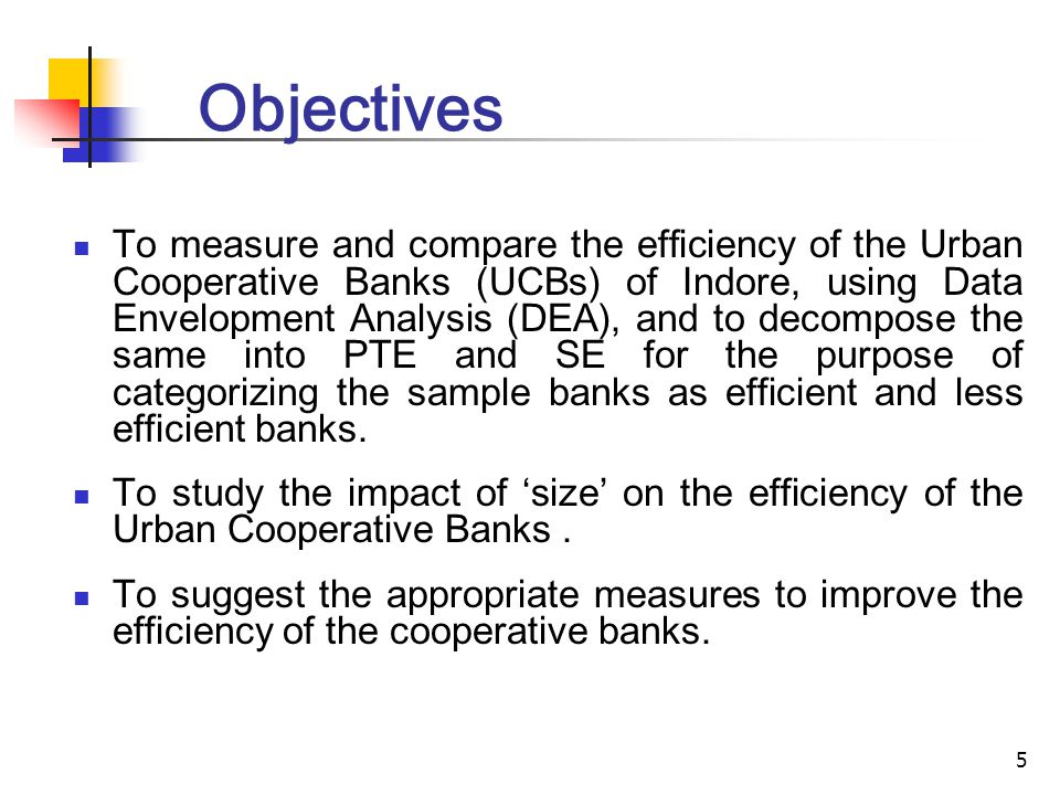 5 Objectives To measure and compare the efficiency of the Urban Cooperative Banks (UCBs) of Indore, using Data Envelopment Analysis (DEA), and to decompose the same into PTE and SE for the purpose of categorizing the sample banks as efficient and less efficient banks.