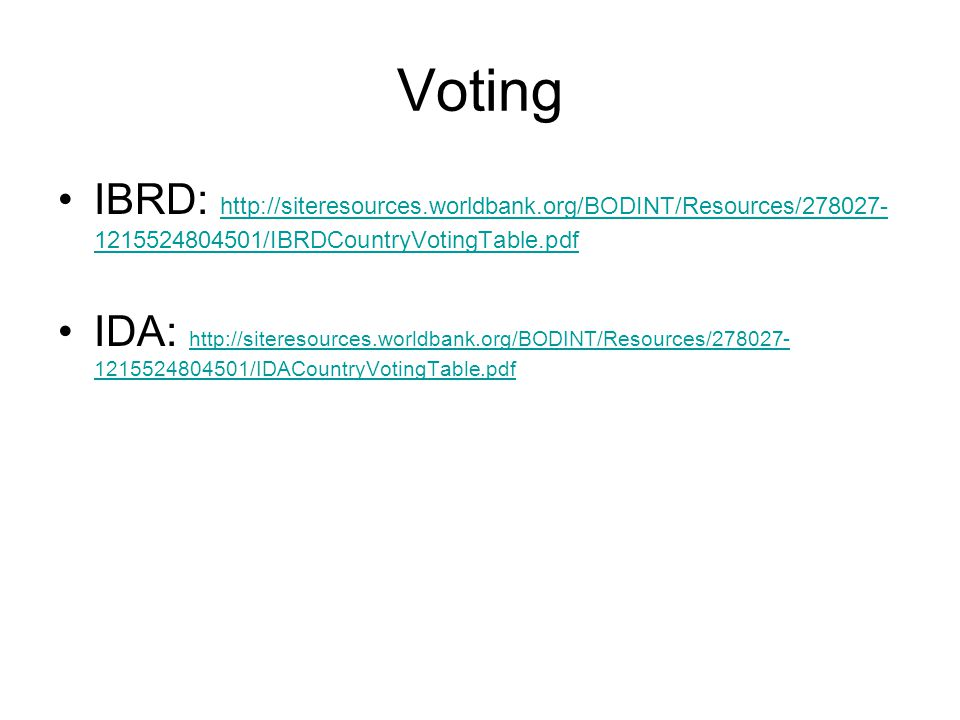 Voting IBRD: http://siteresources.worldbank.org/BODINT/Resources/278027- 1215524804501/IBRDCountryVotingTable.pdf http://siteresources.worldbank.org/BODINT/Resources/278027- 1215524804501/IBRDCountryVotingTable.pdf IDA: http://siteresources.worldbank.org/BODINT/Resources/278027- 1215524804501/IDACountryVotingTable.pdf http://siteresources.worldbank.org/BODINT/Resources/278027- 1215524804501/IDACountryVotingTable.pdf
