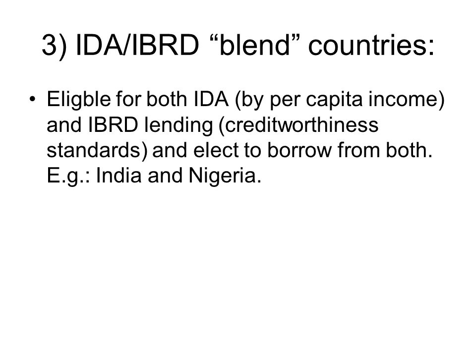3) IDA/IBRD blend countries: Eligble for both IDA (by per capita income) and IBRD lending (creditworthiness standards) and elect to borrow from both.