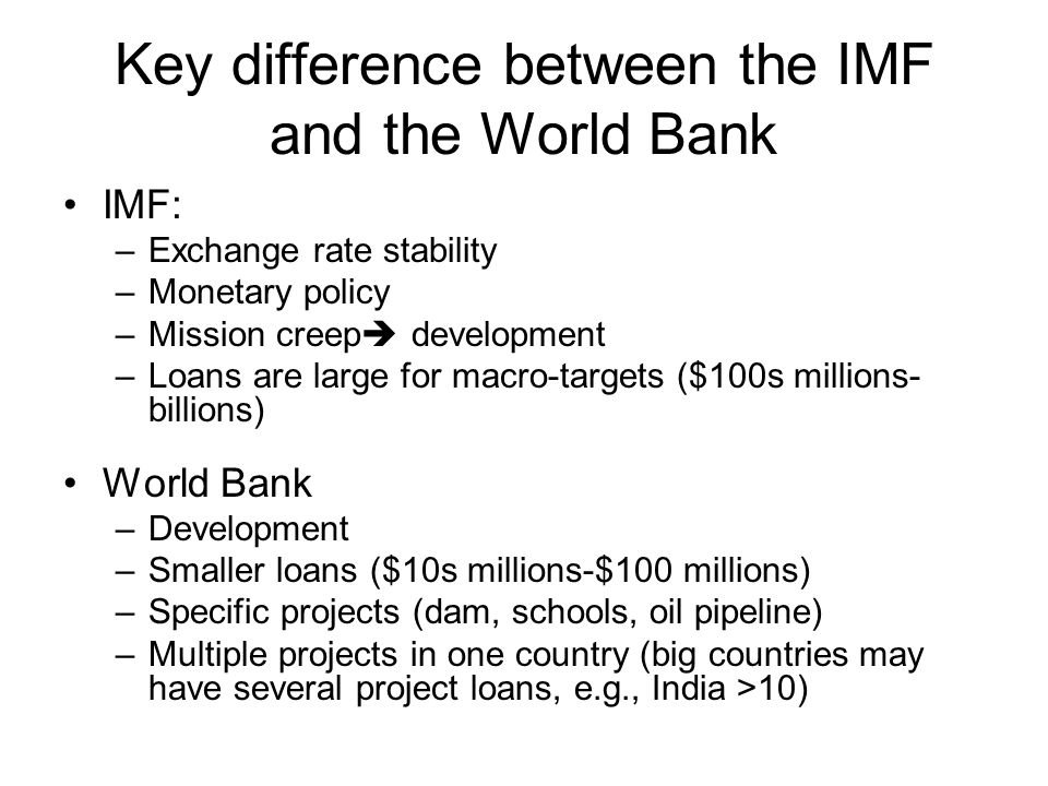 Key difference between the IMF and the World Bank IMF: –Exchange rate stability –Monetary policy –Mission creep development –Loans are large for macro-targets ($100s millions- billions) World Bank –Development –Smaller loans ($10s millions-$100 millions) –Specific projects (dam, schools, oil pipeline) –Multiple projects in one country (big countries may have several project loans, e.g., India >10)