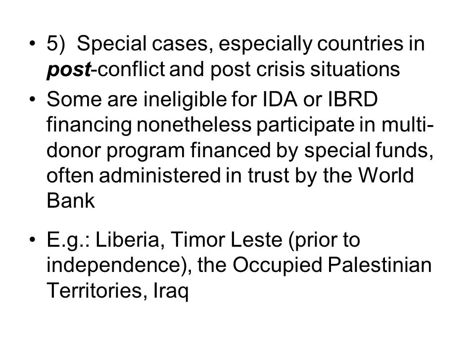 5) Special cases, especially countries in post-conflict and post crisis situations Some are ineligible for IDA or IBRD financing nonetheless participate in multi- donor program financed by special funds, often administered in trust by the World Bank E.g.: Liberia, Timor Leste (prior to independence), the Occupied Palestinian Territories, Iraq