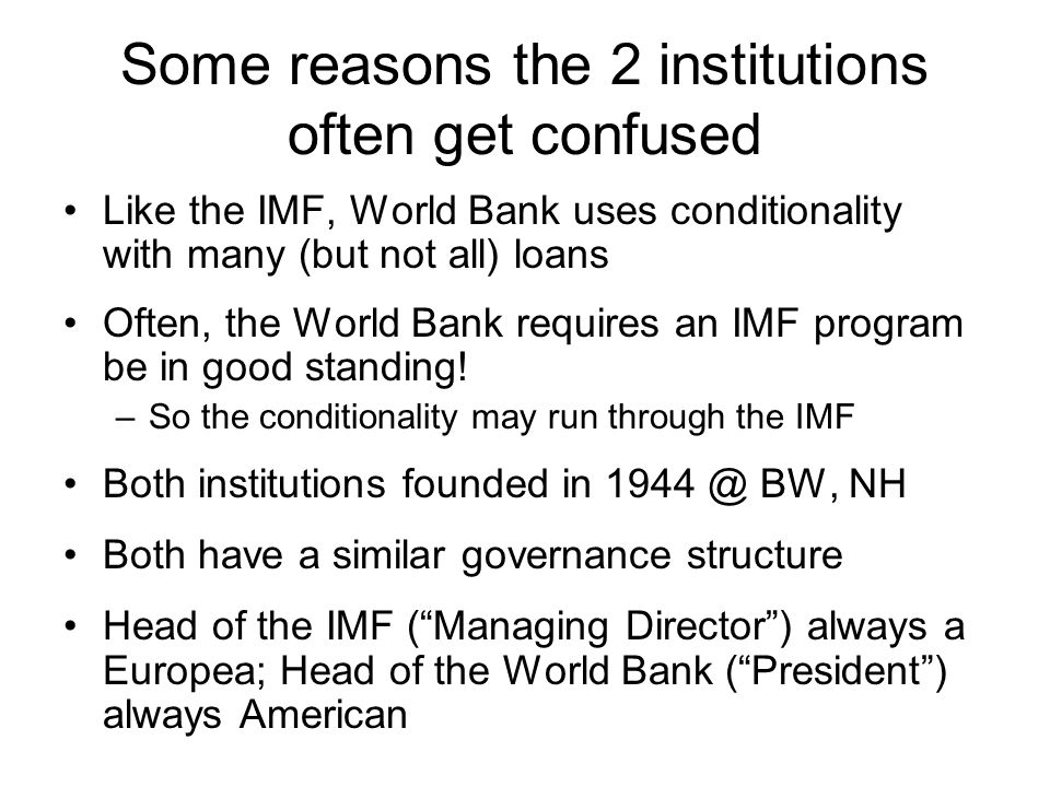 Some reasons the 2 institutions often get confused Like the IMF, World Bank uses conditionality with many (but not all) loans Often, the World Bank requires an IMF program be in good standing.