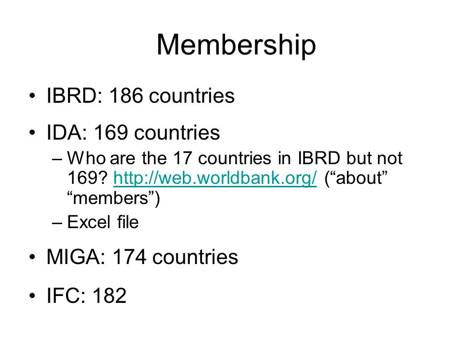Membership IBRD: 186 countries IDA: 169 countries –Who are the 17 countries in IBRD but not 169.