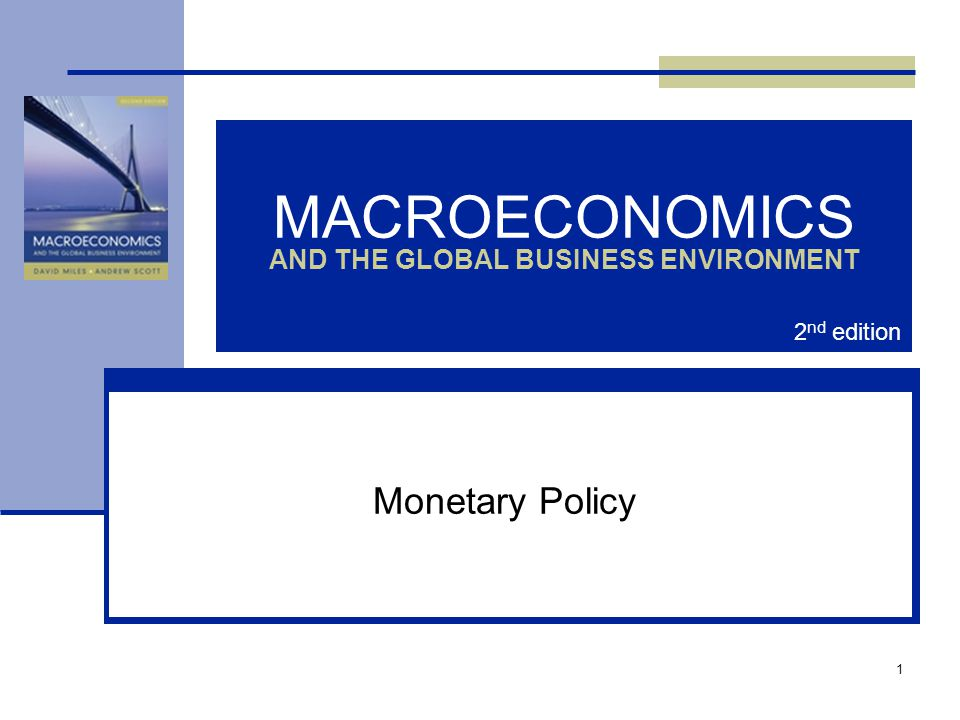 1 MACROECONOMICS AND THE GLOBAL BUSINESS ENVIRONMENT Monetary Policy 2 nd edition