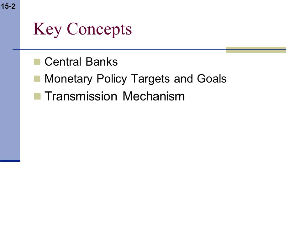 15-2 Key Concepts Central Banks Monetary Policy Targets and Goals Transmission Mechanism