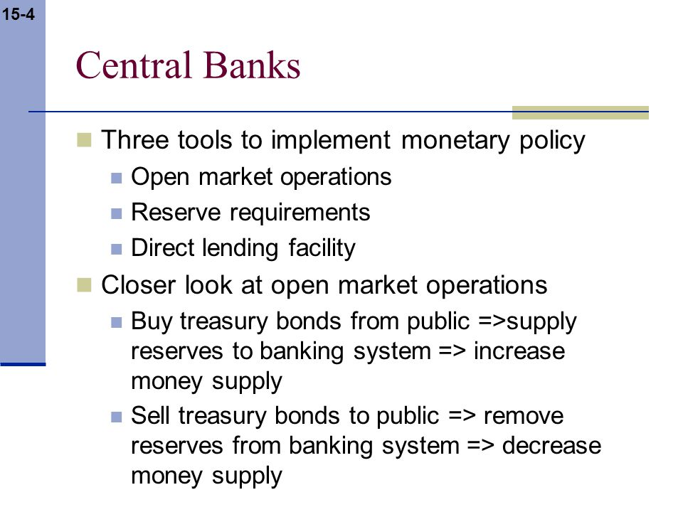 15-4 Central Banks Three tools to implement monetary policy Open market operations Reserve requirements Direct lending facility Closer look at open market operations Buy treasury bonds from public =>supply reserves to banking system => increase money supply Sell treasury bonds to public => remove reserves from banking system => decrease money supply