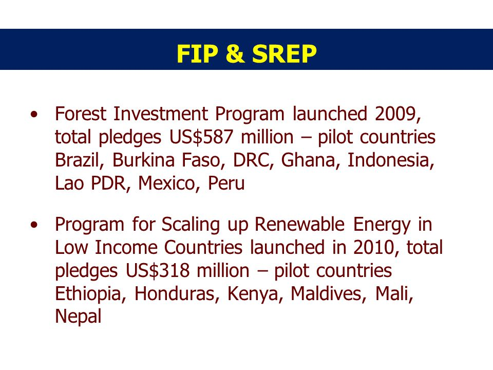 FIP & SREP Forest Investment Program launched 2009, total pledges US$587 million – pilot countries Brazil, Burkina Faso, DRC, Ghana, Indonesia, Lao PDR, Mexico, Peru Program for Scaling up Renewable Energy in Low Income Countries launched in 2010, total pledges US$318 million – pilot countries Ethiopia, Honduras, Kenya, Maldives, Mali, Nepal
