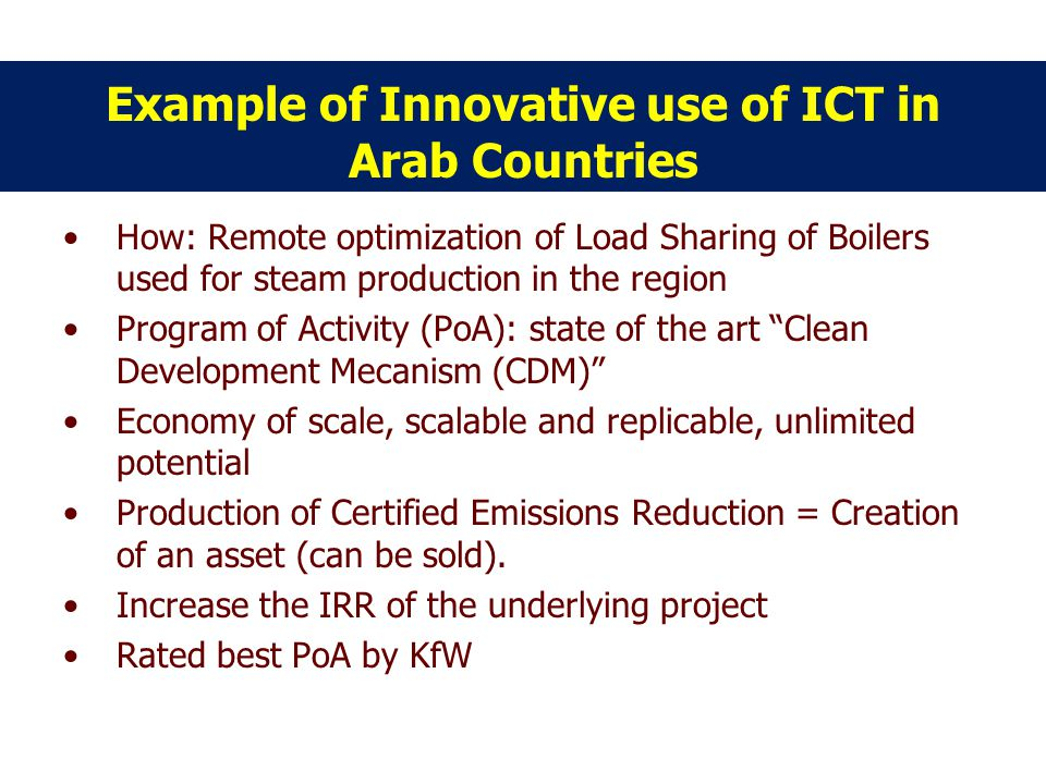 Example of Innovative use of ICT in Arab Countries How: Remote optimization of Load Sharing of Boilers used for steam production in the region Program of Activity (PoA): state of the art Clean Development Mecanism (CDM) Economy of scale, scalable and replicable, unlimited potential Production of Certified Emissions Reduction = Creation of an asset (can be sold).