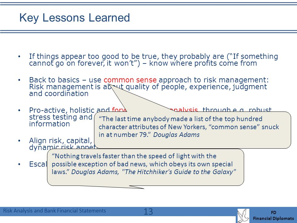 Risk Analysis and Bank Financial Statements FD Financial Diplomats Key Lessons Learned If things appear too good to be true, they probably are (If something cannot go on forever, it wont) – know where profits come from Back to basics – use common sense approach to risk management: Risk management is about quality of people, experience, judgment and coordination Pro-active, holistic and forward looking analysis, through e.g.