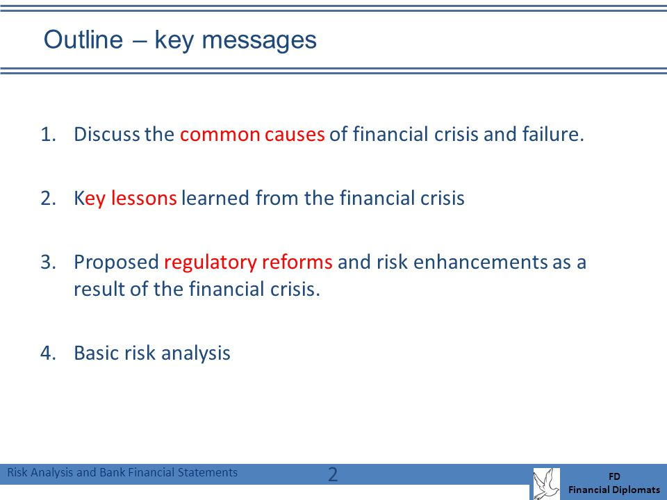 Risk Analysis and Bank Financial Statements FD Financial Diplomats Outline – key messages 1.Discuss the common causes of financial crisis and failure.