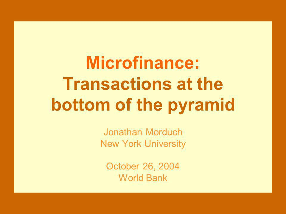 Microfinance: Transactions at the bottom of the pyramid Jonathan Morduch New York University October 26, 2004 World Bank
