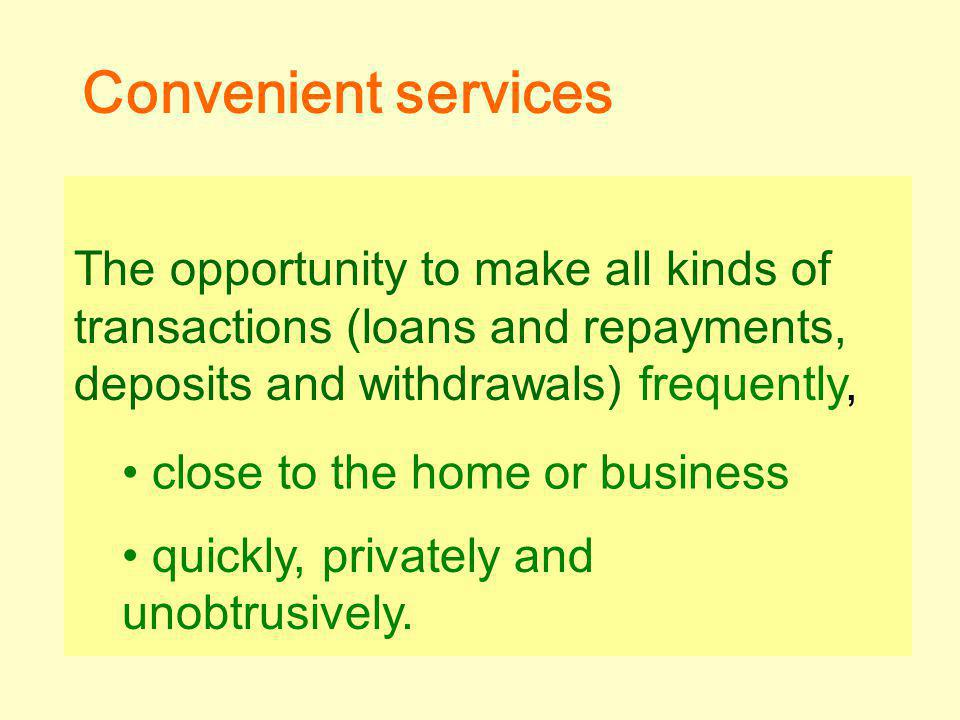 The opportunity to make all kinds of transactions (loans and repayments, deposits and withdrawals) frequently, close to the home or business quickly, privately and unobtrusively.