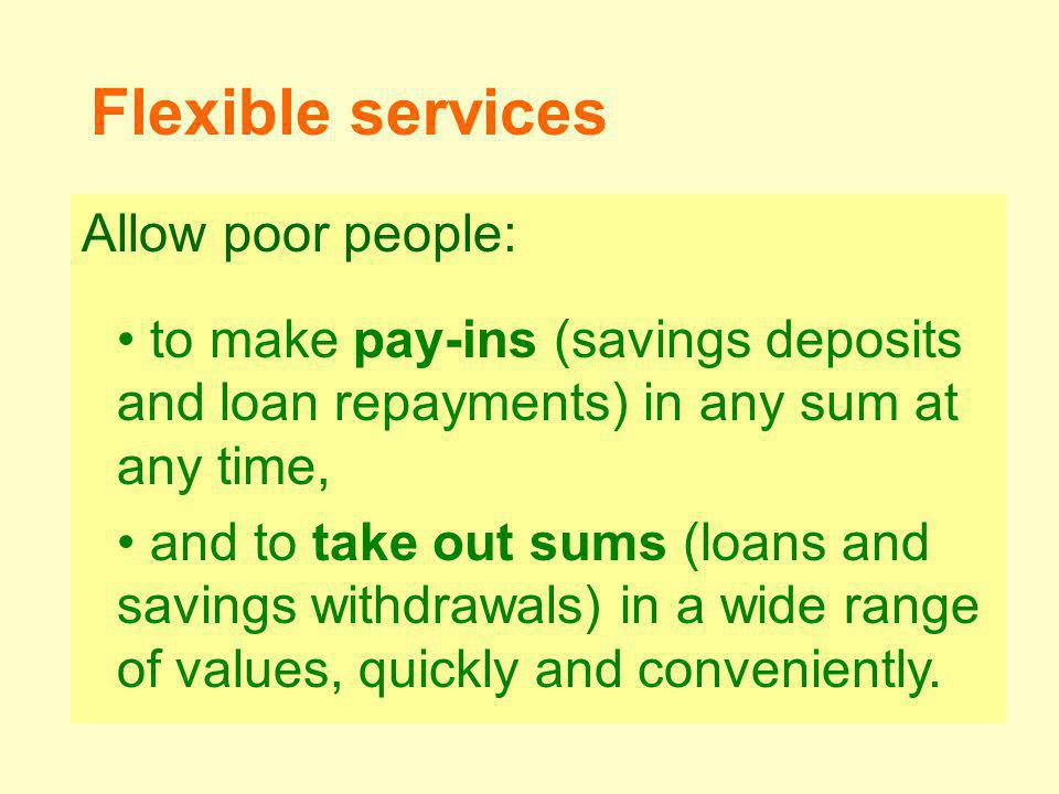 Allow poor people: to make pay-ins (savings deposits and loan repayments) in any sum at any time, and to take out sums (loans and savings withdrawals) in a wide range of values, quickly and conveniently.