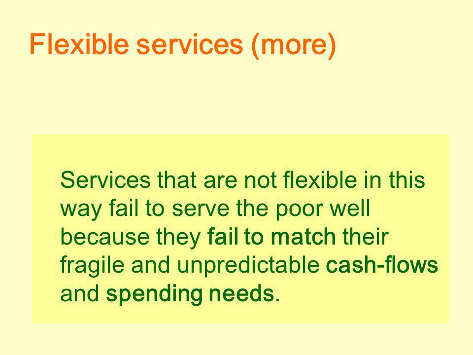 Services that are not flexible in this way fail to serve the poor well because they fail to match their fragile and unpredictable cash-flows and spending needs.