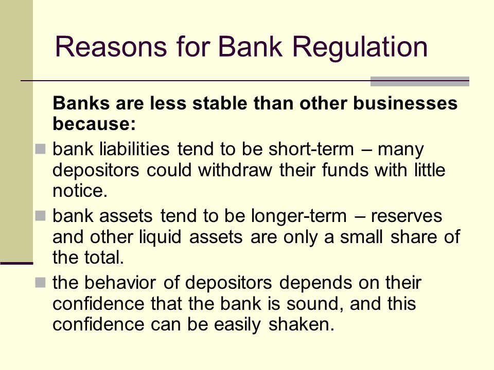 Reasons for Bank Regulation Banks are less stable than other businesses because: bank liabilities tend to be short-term – many depositors could withdraw their funds with little notice.