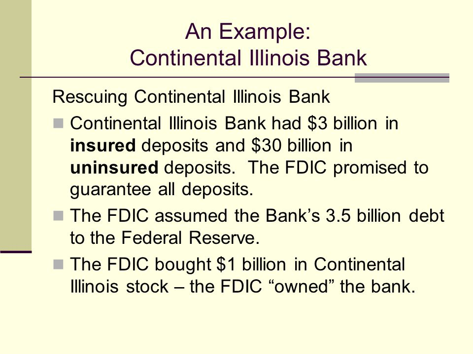 An Example: Continental Illinois Bank Rescuing Continental Illinois Bank Continental Illinois Bank had $3 billion in insured deposits and $30 billion in uninsured deposits.