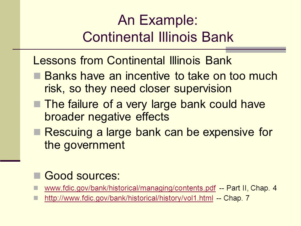 An Example: Continental Illinois Bank Lessons from Continental Illinois Bank Banks have an incentive to take on too much risk, so they need closer supervision The failure of a very large bank could have broader negative effects Rescuing a large bank can be expensive for the government Good sources: www.fdic.gov/bank/historical/managing/contents.pdf -- Part II, Chap.