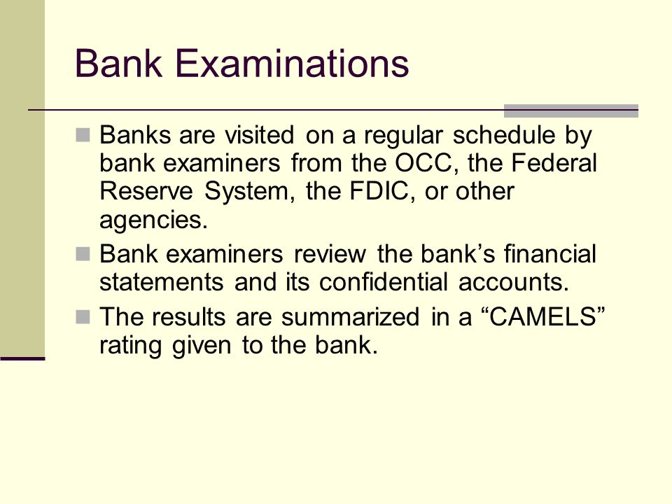 Bank Examinations Banks are visited on a regular schedule by bank examiners from the OCC, the Federal Reserve System, the FDIC, or other agencies.