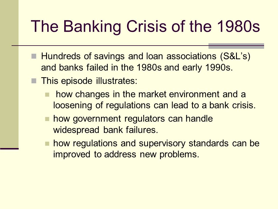 The Banking Crisis of the 1980s Hundreds of savings and loan associations (S&Ls) and banks failed in the 1980s and early 1990s.