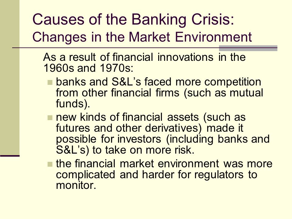 Causes of the Banking Crisis: Changes in the Market Environment As a result of financial innovations in the 1960s and 1970s: banks and S&Ls faced more competition from other financial firms (such as mutual funds).