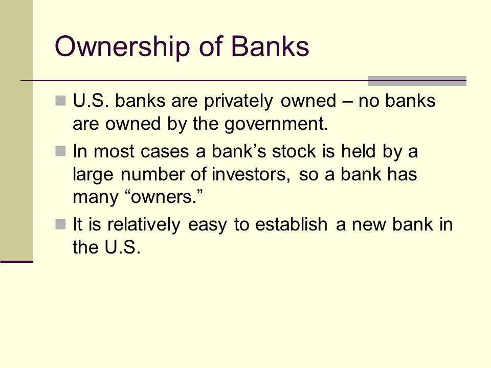 Ownership of Banks U.S. banks are privately owned – no banks are owned by the government.