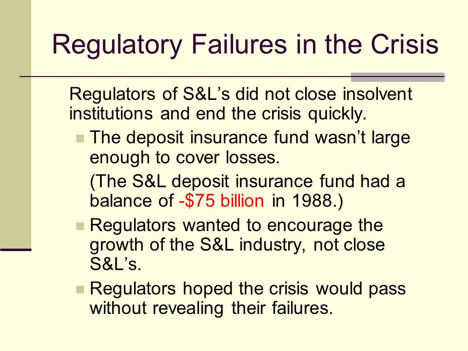 Regulatory Failures in the Crisis Regulators of S&Ls did not close insolvent institutions and end the crisis quickly.