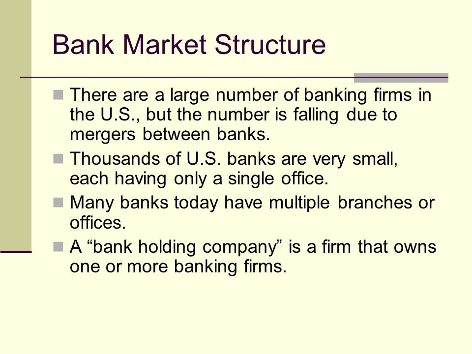 Bank Market Structure There are a large number of banking firms in the U.S., but the number is falling due to mergers between banks.