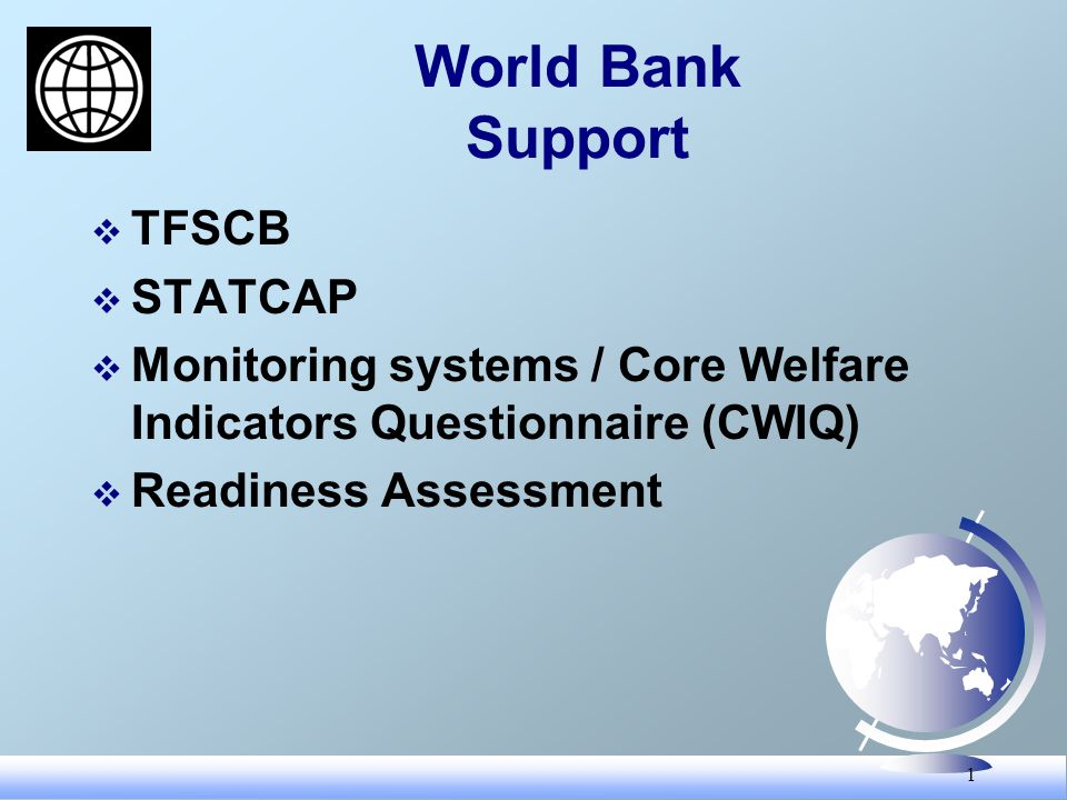 1 World Bank Support TFSCB STATCAP Monitoring systems / Core Welfare Indicators Questionnaire (CWIQ) Readiness Assessment