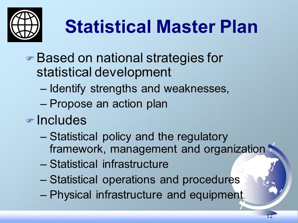 12 Statistical Master Plan F Based on national strategies for statistical development –Identify strengths and weaknesses, –Propose an action plan F Includes –Statistical policy and the regulatory framework, management and organization –Statistical infrastructure –Statistical operations and procedures –Physical infrastructure and equipment.