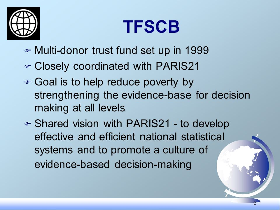 2 TFSCB F Multi-donor trust fund set up in 1999 F Closely coordinated with PARIS21 F Goal is to help reduce poverty by strengthening the evidence-base for decision making at all levels F Shared vision with PARIS21 - to develop effective and efficient national statistical systems and to promote a culture of evidence-based decision-making