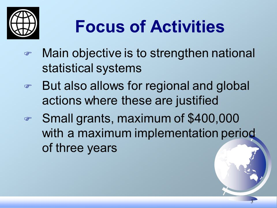 3 Focus of Activities F Main objective is to strengthen national statistical systems F But also allows for regional and global actions where these are justified F Small grants, maximum of $400,000 with a maximum implementation period of three years