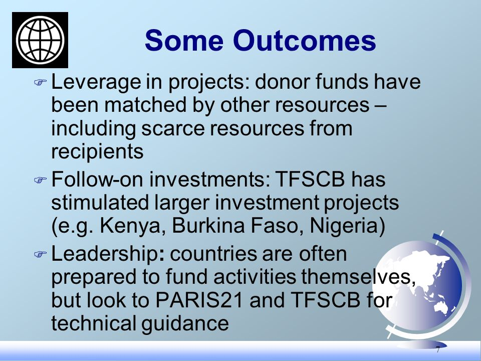 7 Some Outcomes F Leverage in projects: donor funds have been matched by other resources – including scarce resources from recipients F Follow-on investments: TFSCB has stimulated larger investment projects (e.g.