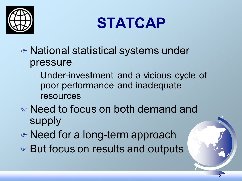9 STATCAP F National statistical systems under pressure –Under-investment and a vicious cycle of poor performance and inadequate resources F Need to focus on both demand and supply F Need for a long-term approach F But focus on results and outputs