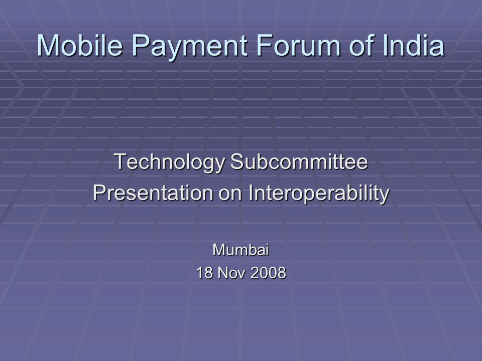 Mobile Payment Forum of India Technology Subcommittee Presentation on Interoperability Mumbai 18 Nov 2008