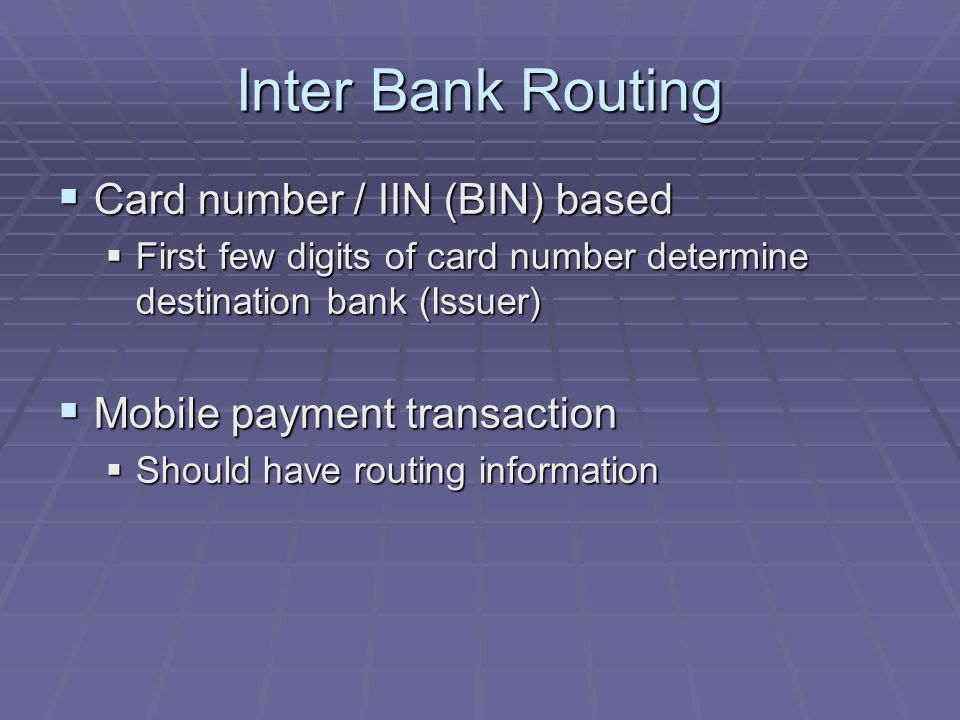 Inter Bank Routing Card number / IIN (BIN) based Card number / IIN (BIN) based First few digits of card number determine destination bank (Issuer) First few digits of card number determine destination bank (Issuer) Mobile payment transaction Mobile payment transaction Should have routing information Should have routing information