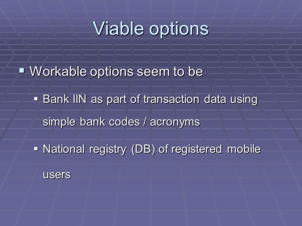 Viable options Workable options seem to be Workable options seem to be Bank IIN as part of transaction data using simple bank codes / acronyms Bank IIN as part of transaction data using simple bank codes / acronyms National registry (DB) of registered mobile users National registry (DB) of registered mobile users