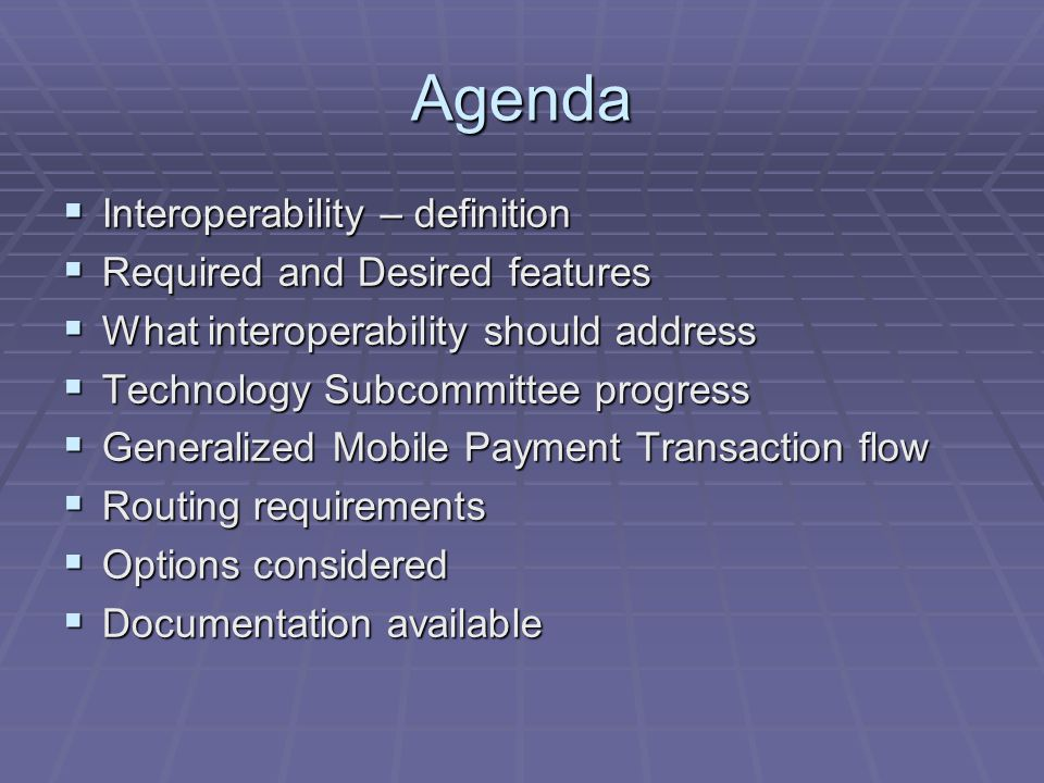Agenda Interoperability – definition Interoperability – definition Required and Desired features Required and Desired features What interoperability should address What interoperability should address Technology Subcommittee progress Technology Subcommittee progress Generalized Mobile Payment Transaction flow Generalized Mobile Payment Transaction flow Routing requirements Routing requirements Options considered Options considered Documentation available Documentation available