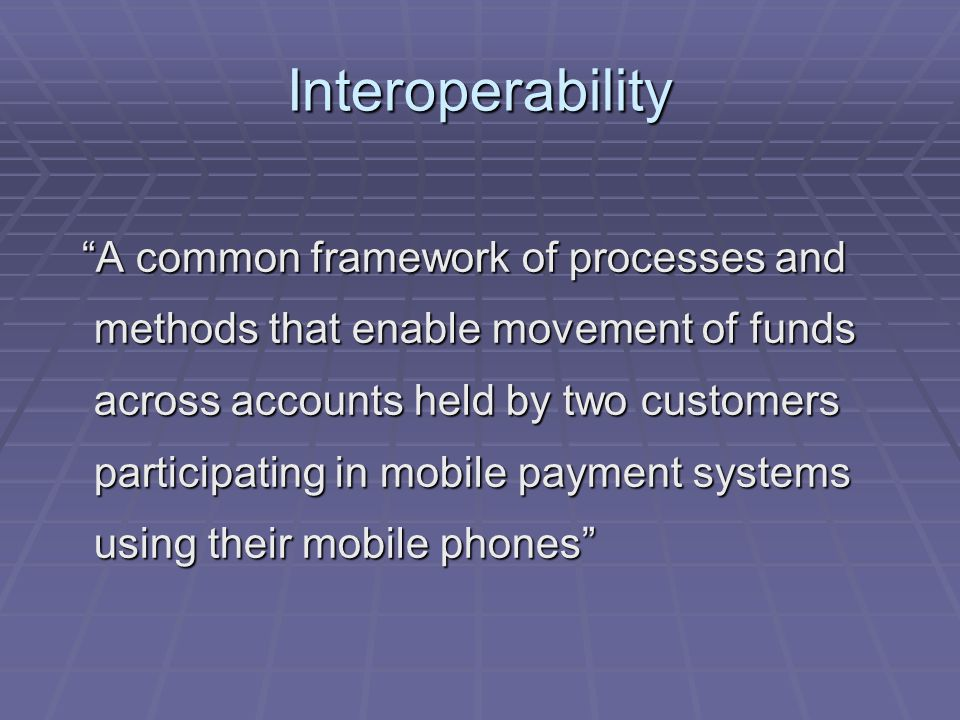 Interoperability A common framework of processes and methods that enable movement of funds across accounts held by two customers participating in mobile payment systems using their mobile phones A common framework of processes and methods that enable movement of funds across accounts held by two customers participating in mobile payment systems using their mobile phones