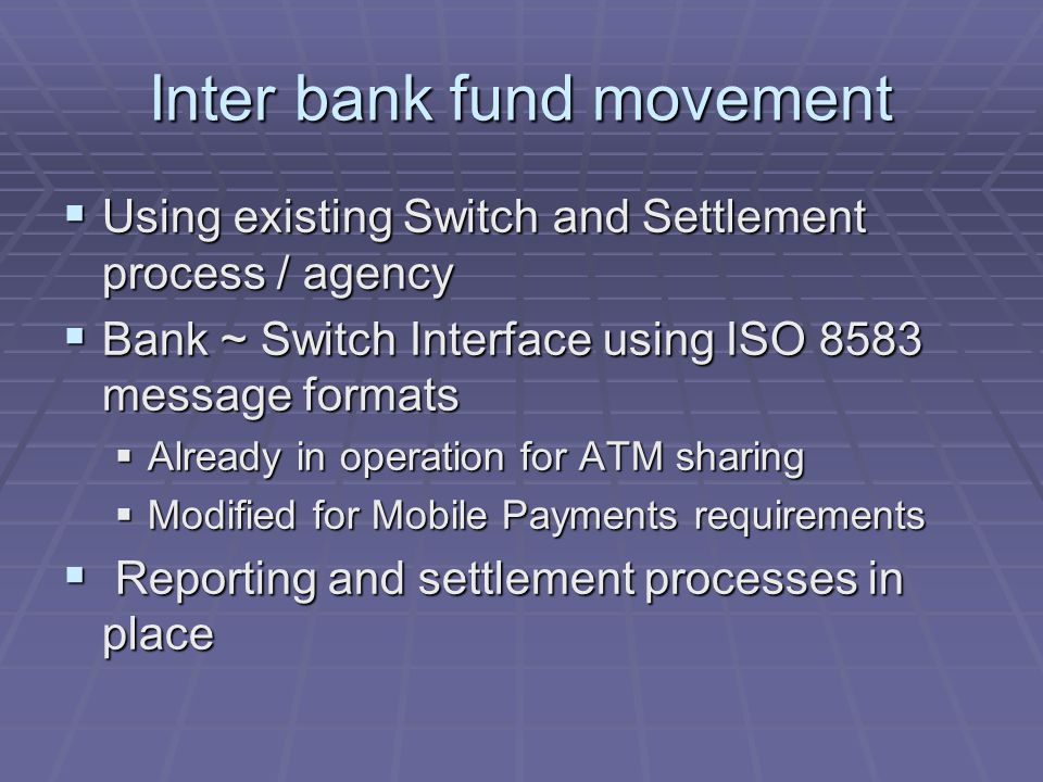 Inter bank fund movement Using existing Switch and Settlement process / agency Using existing Switch and Settlement process / agency Bank ~ Switch Interface using ISO 8583 message formats Bank ~ Switch Interface using ISO 8583 message formats Already in operation for ATM sharing Already in operation for ATM sharing Modified for Mobile Payments requirements Modified for Mobile Payments requirements Reporting and settlement processes in place Reporting and settlement processes in place