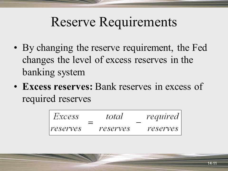 14-11 Reserve Requirements By changing the reserve requirement, the Fed changes the level of excess reserves in the banking system Excess reserves: Bank reserves in excess of required reserves