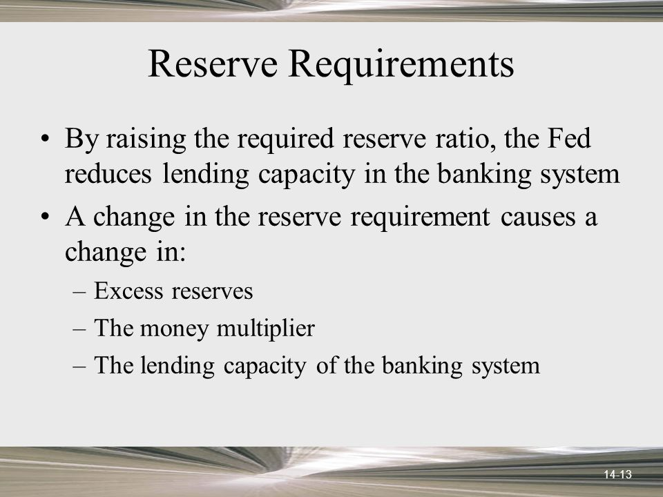 14-13 Reserve Requirements By raising the required reserve ratio, the Fed reduces lending capacity in the banking system A change in the reserve requirement causes a change in: –Excess reserves –The money multiplier –The lending capacity of the banking system