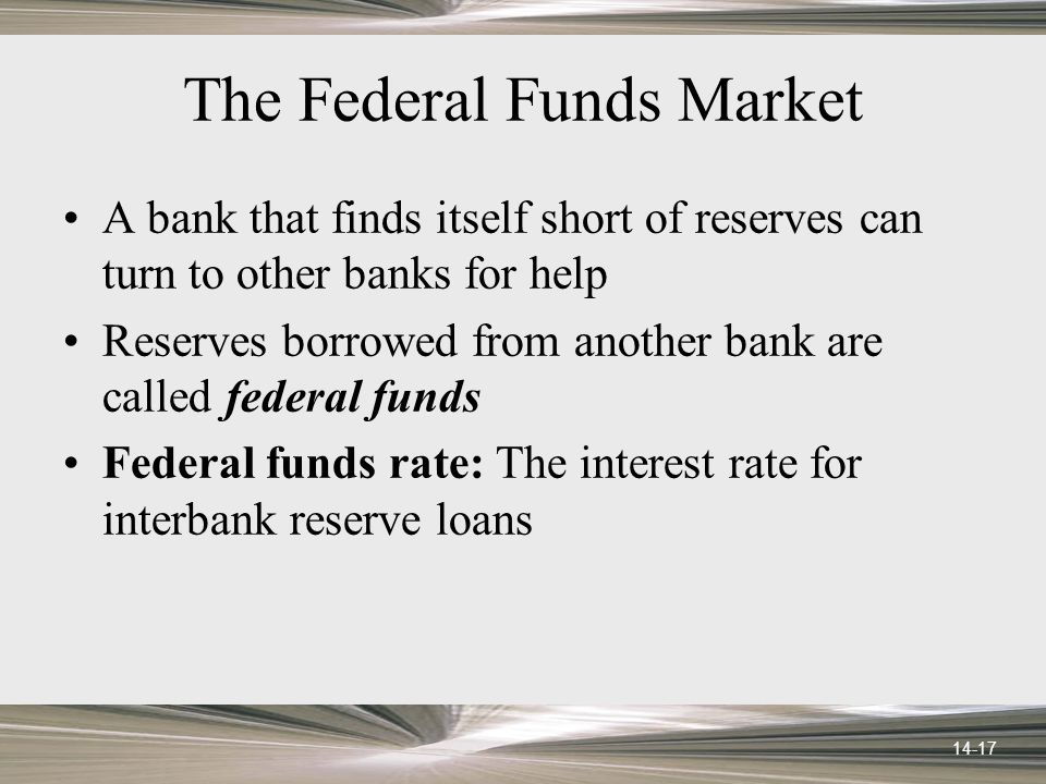 14-17 The Federal Funds Market A bank that finds itself short of reserves can turn to other banks for help Reserves borrowed from another bank are called federal funds Federal funds rate: The interest rate for interbank reserve loans